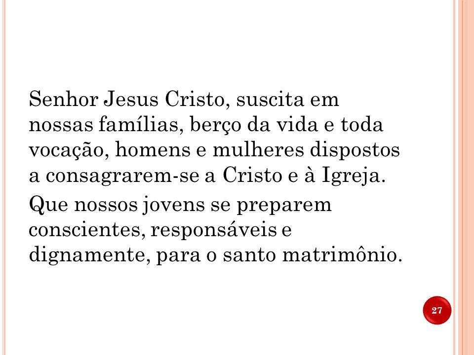 Senhor Jesus Cristo, suscita em nossas famílias, berço da vida e toda vocação, homens e mulheres dispostos a consagrarem-se a Cristo e à Igreja.