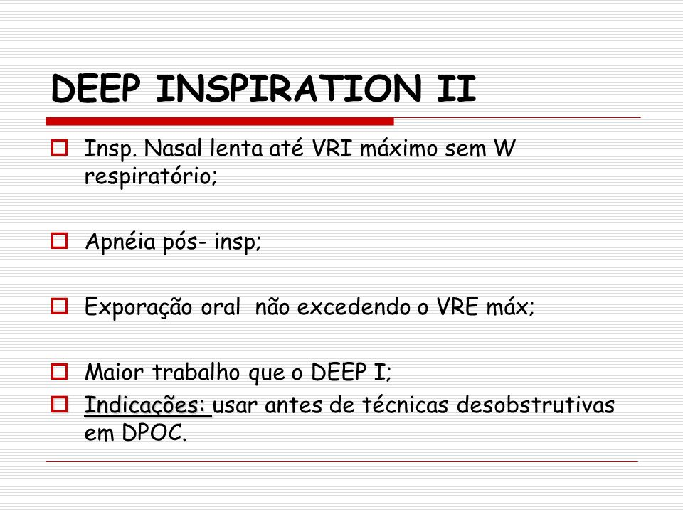DEEP INSPIRATION II Insp. Nasal lenta até VRI máximo sem W respiratório; Apnéia pós- insp; Exporação oral não excedendo o VRE máx;
