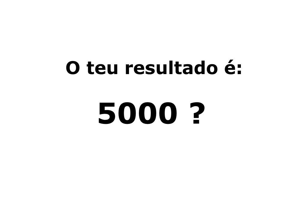 O teu resultado é: 5000