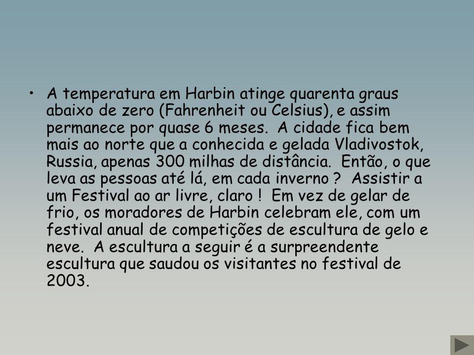 A temperatura em Harbin atinge quarenta graus abaixo de zero (Fahrenheit ou Celsius), e assim permanece por quase 6 meses. A cidade fica bem mais ao norte que a conhecida e gelada Vladivostok, Russia, apenas 300 milhas de distância. Então, o que leva as pessoas até lá, em cada inverno Assistir a um Festival ao ar livre, claro ! Em vez de gelar de frio, os moradores de Harbin celebram ele, com um festival anual de competições de escultura de gelo e neve. A escultura a seguir é a surpreendente escultura que saudou os visitantes no festival de 2003.