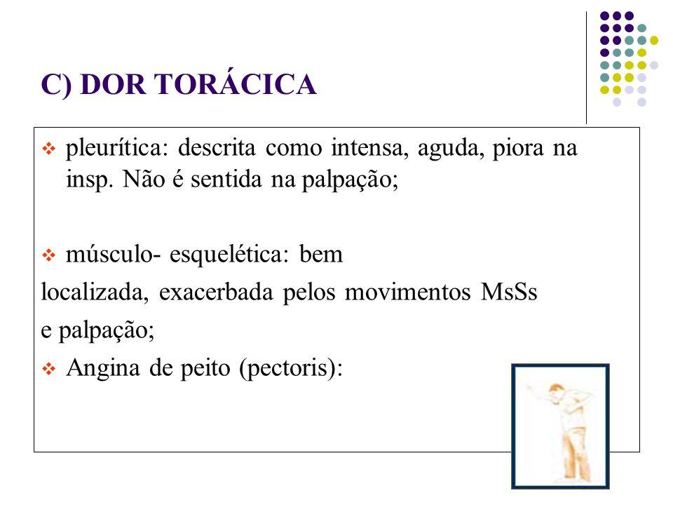 C) DOR TORÁCICA pleurítica: descrita como intensa, aguda, piora na insp. Não é sentida na palpação;