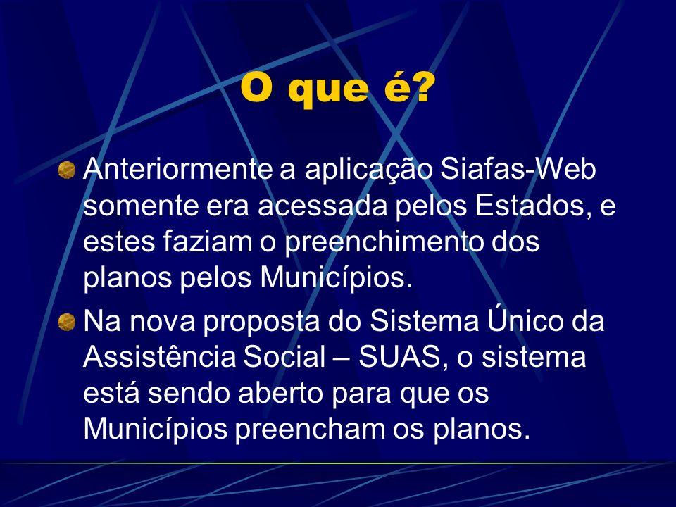 O que é Anteriormente a aplicação Siafas-Web somente era acessada pelos Estados, e estes faziam o preenchimento dos planos pelos Municípios.