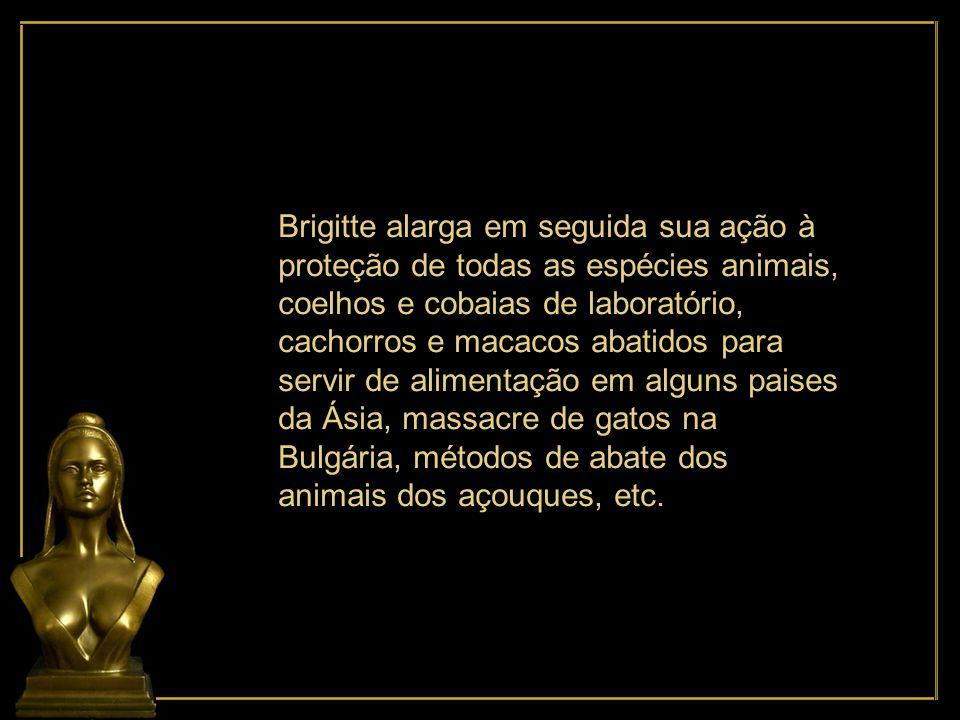 Brigitte alarga em seguida sua ação à proteção de todas as espécies animais, coelhos e cobaias de laboratório, cachorros e macacos abatidos para servir de alimentação em alguns paises da Ásia, massacre de gatos na Bulgária, métodos de abate dos animais dos açouques, etc.