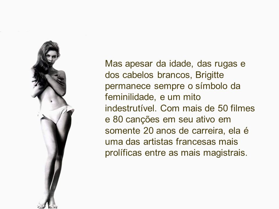 Mas apesar da idade, das rugas e dos cabelos brancos, Brigitte permanece sempre o símbolo da feminilidade, e um mito indestrutível.
