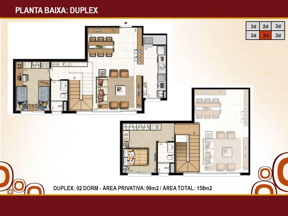 PLANTA BAIXA: DUPLEX 3d 2d DUPLEX: 02 DORM - ÁREA PRIVATIVA: 99m2 / ÁREA TOTAL: 158m2