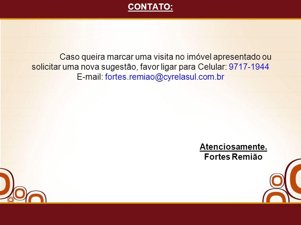 CONTATO: Caso queira marcar uma visita no imóvel apresentado ou solicitar uma nova sugestão, favor ligar para Celular: 9717-1944 E-mail: fortes.remiao@cyrelasul.com.br Atenciosamente.