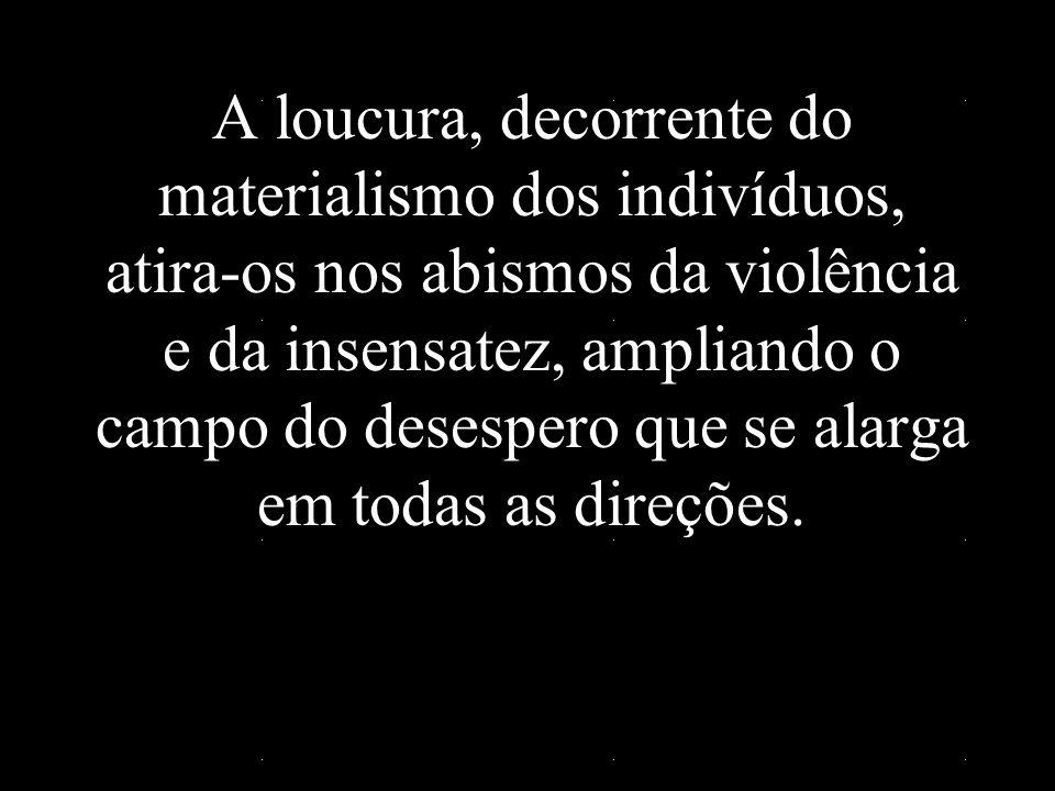A loucura, decorrente do materialismo dos indivíduos, atira-os nos abismos da violência e da insensatez, ampliando o campo do desespero que se alarga em todas as direções.