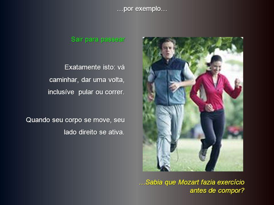 …por exemplo… Sair para passear. Exatamente isto: vá caminhar, dar uma volta, inclusíve pular ou correr.