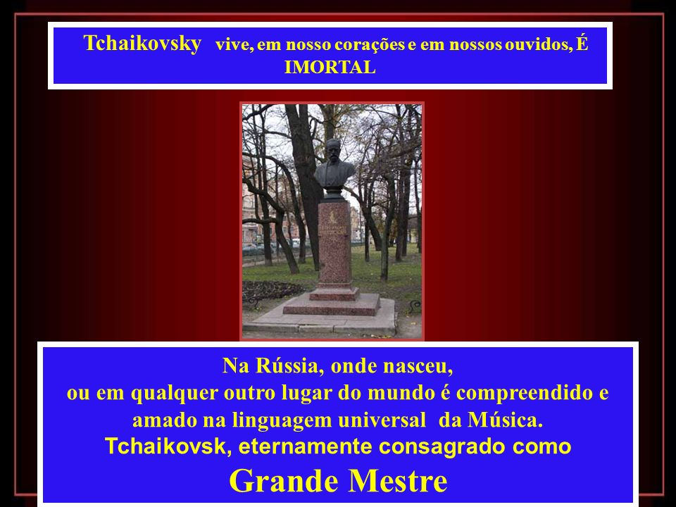 Tchaikovsky vive, em nosso corações e em nossos ouvidos, É IMORTAL