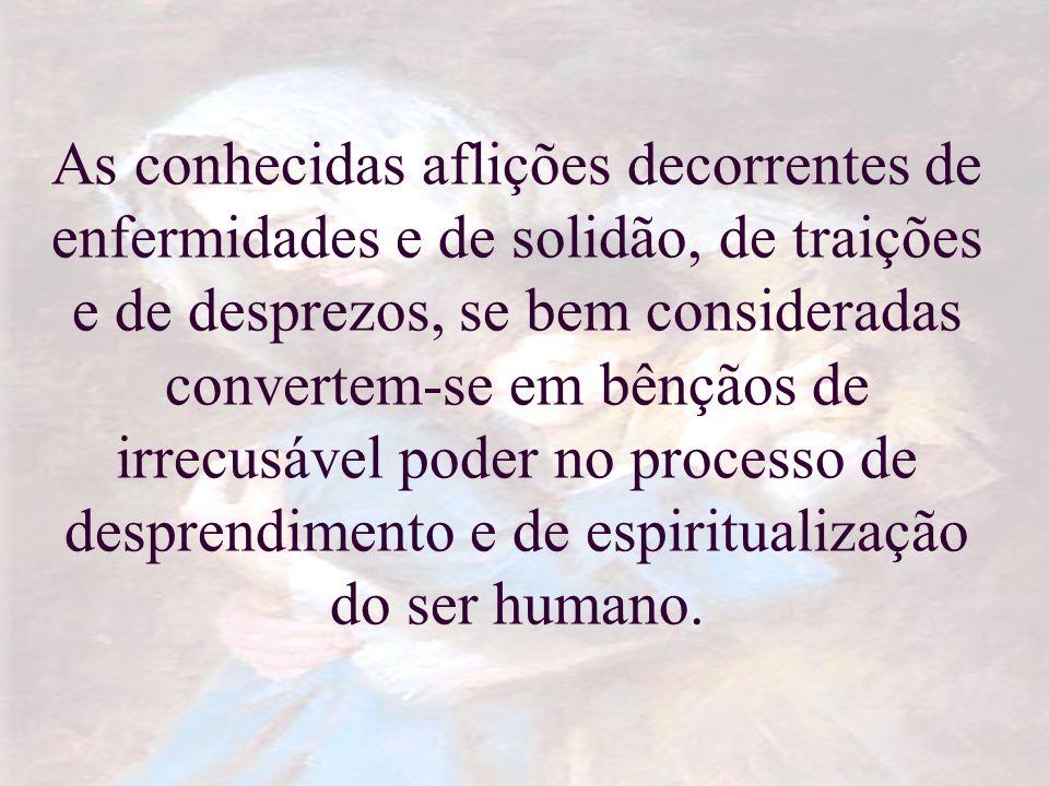 As conhecidas aflições decorrentes de enfermidades e de solidão, de traições e de desprezos, se bem consideradas convertem-se em bênçãos de irrecusável poder no processo de desprendimento e de espiritualização do ser humano.