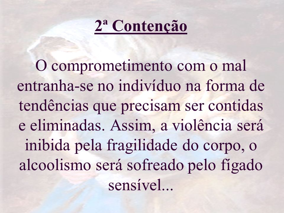 2ª Contenção O comprometimento com o mal entranha-se no indivíduo na forma de tendências que precisam ser contidas e eliminadas.