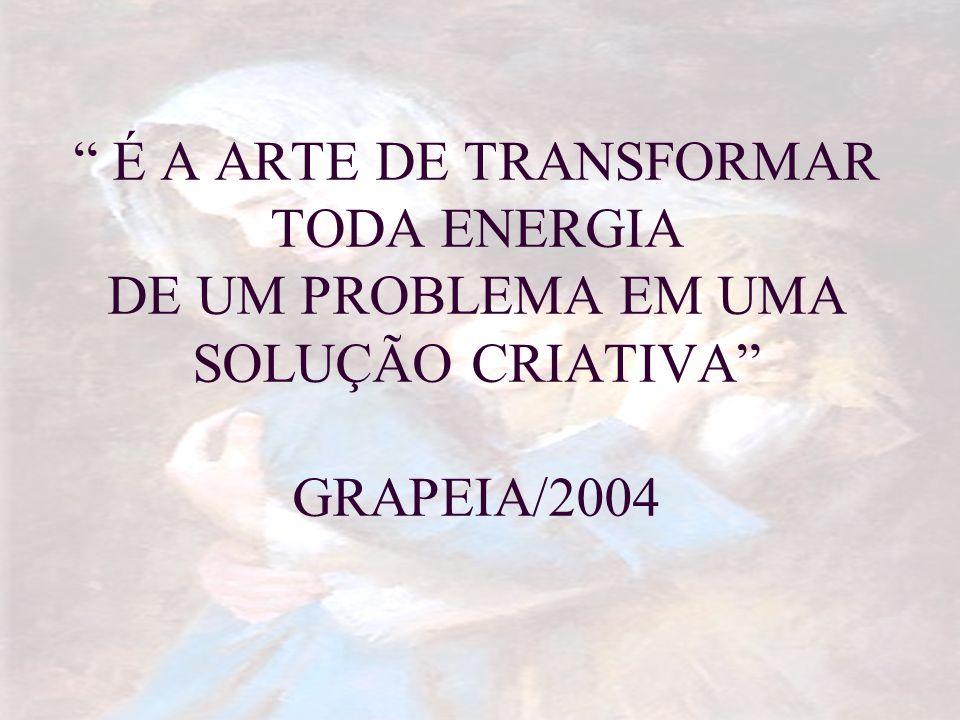 É A ARTE DE TRANSFORMAR TODA ENERGIA DE UM PROBLEMA EM UMA SOLUÇÃO CRIATIVA GRAPEIA/2004