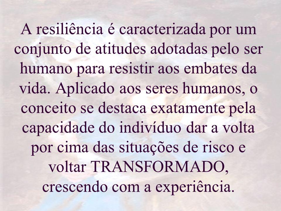 A resiliência é caracterizada por um conjunto de atitudes adotadas pelo ser humano para resistir aos embates da vida.