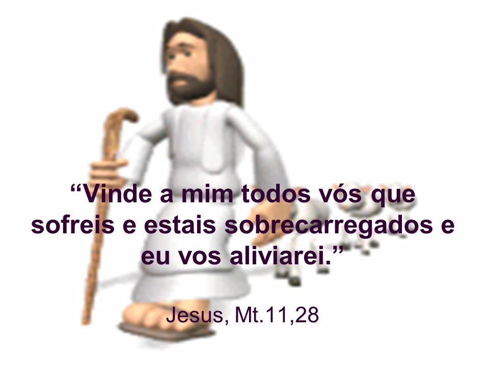 Vinde a mim todos vós que sofreis e estais sobrecarregados e eu vos aliviarei. Jesus, Mt.11,28