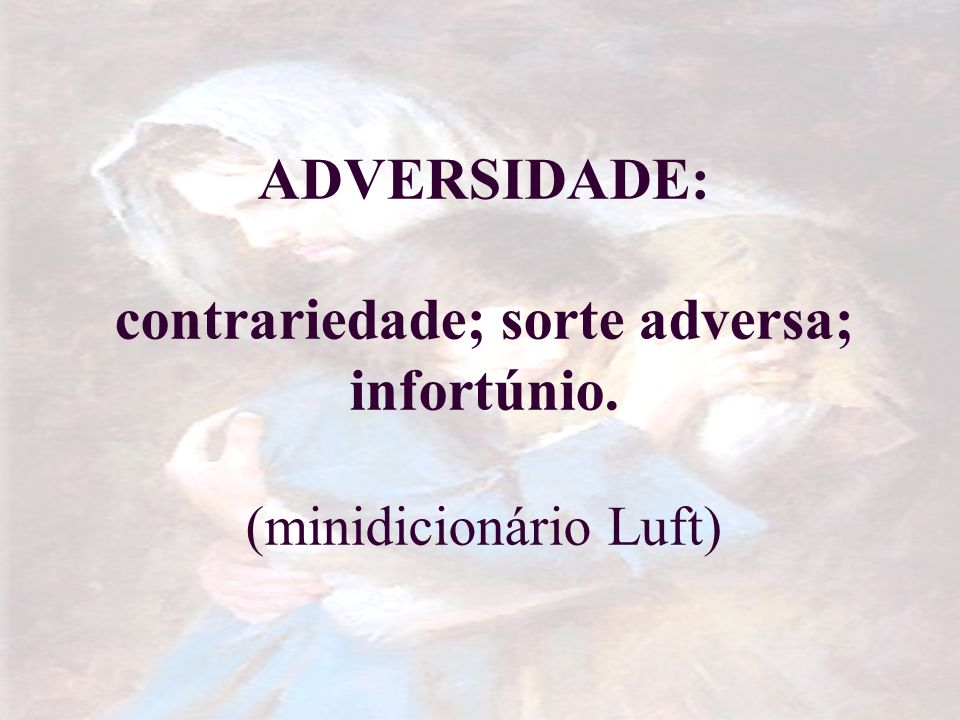 ADVERSIDADE: contrariedade; sorte adversa; infortúnio