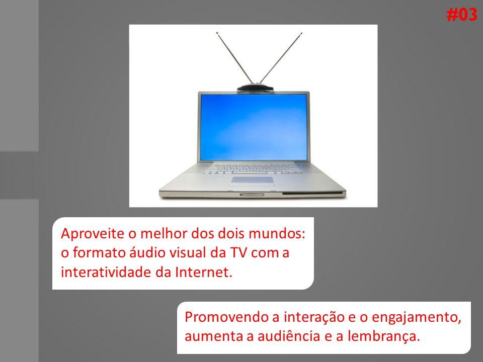 #03 Aproveite o melhor dos dois mundos: o formato áudio visual da TV com a interatividade da Internet.