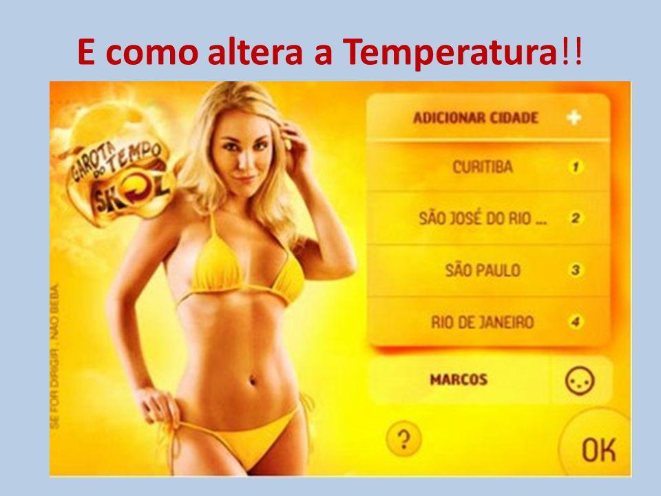 E como altera a Temperatura!!