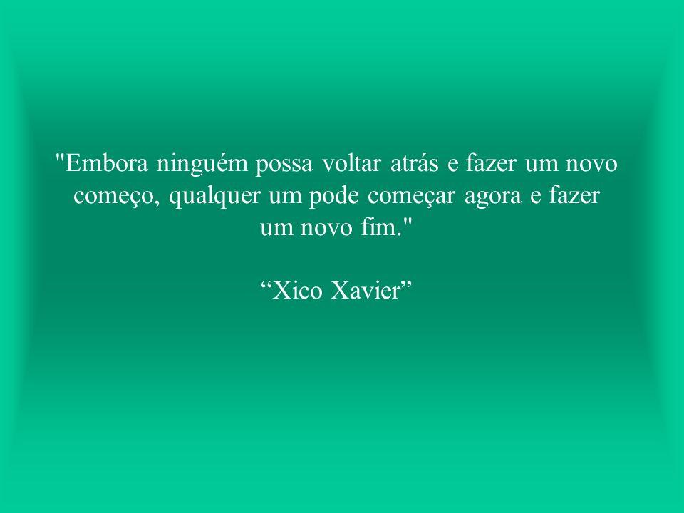 Embora ninguém possa voltar atrás e fazer um novo começo, qualquer um pode começar agora e fazer um novo fim. Xico Xavier