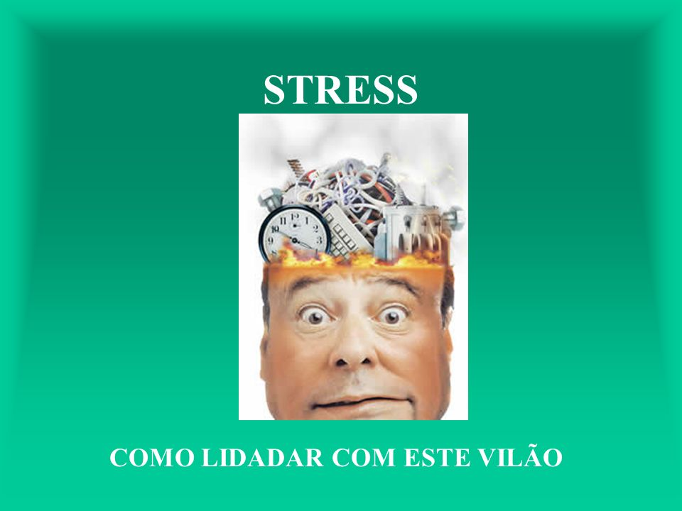 STRESS COMO LIDADAR COM ESTE VILÃO