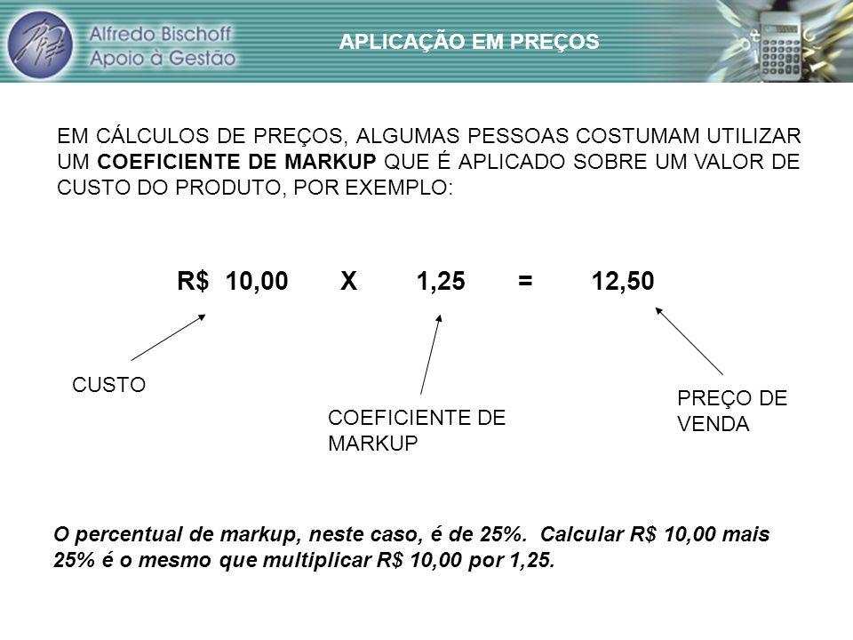 R$ 10,00 X 1,25 = 12,50 APLICAÇÃO EM PREÇOS