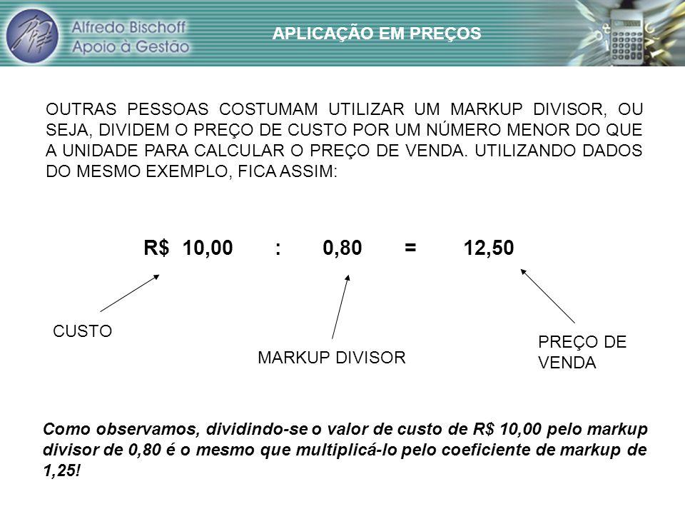 R$ 10,00 : 0,80 = 12,50 APLICAÇÃO EM PREÇOS