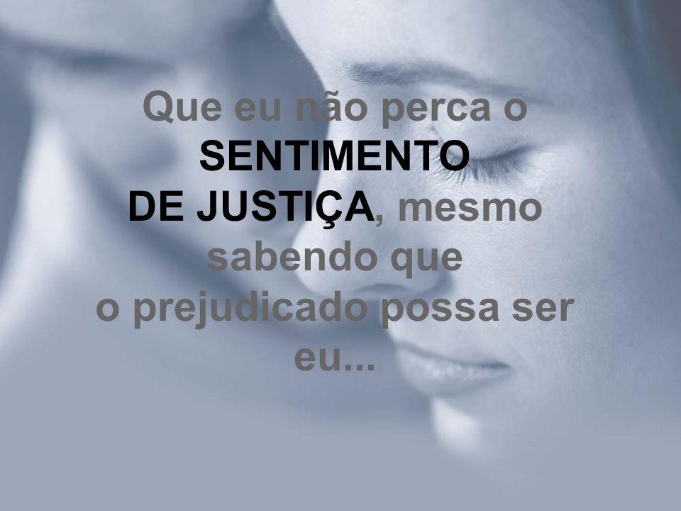 Que eu não perca o SENTIMENTO DE JUSTIÇA, mesmo sabendo que o prejudicado possa ser eu...
