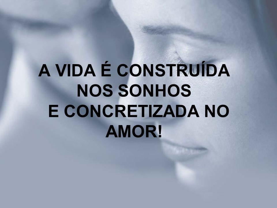 A VIDA É CONSTRUÍDA NOS SONHOS E CONCRETIZADA NO AMOR!