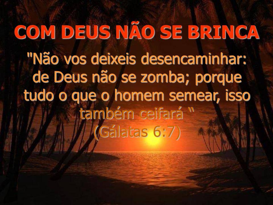 COM DEUS NÃO SE BRINCA Não vos deixeis desencaminhar: de Deus não se zomba; porque tudo o que o homem semear, isso também ceifará (Gálatas 6:7)