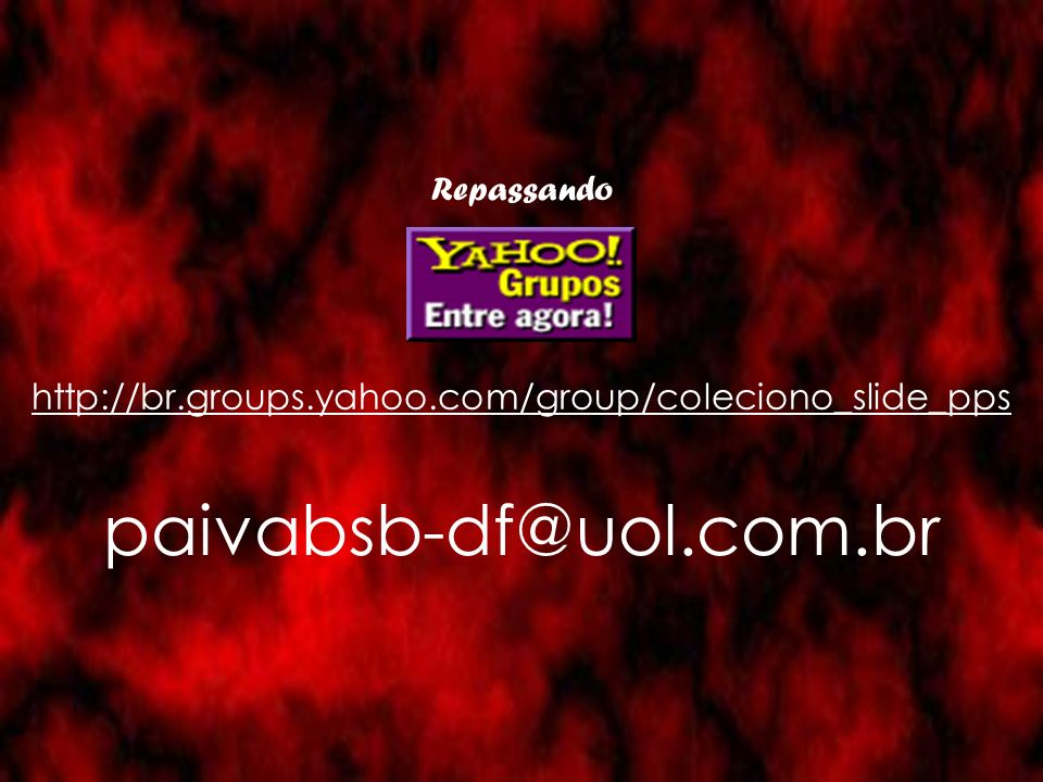 Repassando http://br.groups.yahoo.com/group/coleciono_slide_pps paivabsb-df@uol.com.br
