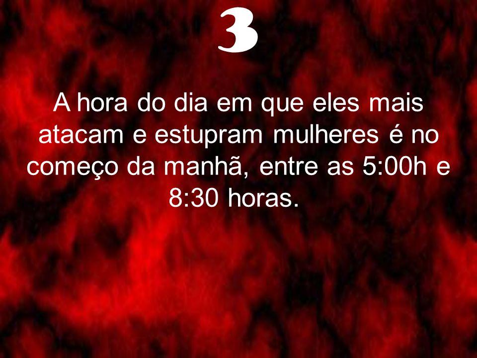 3 A hora do dia em que eles mais atacam e estupram mulheres é no começo da manhã, entre as 5:00h e 8:30 horas.