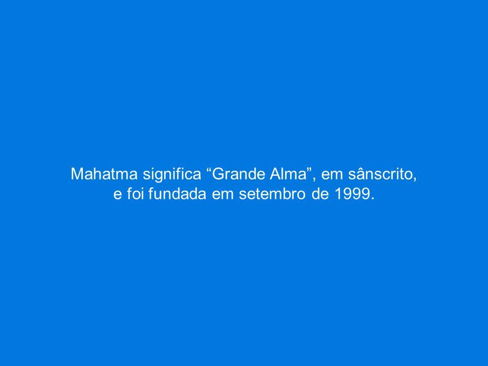 Mahatma significa Grande Alma , em sânscrito, e foi fundada em setembro de 1999.