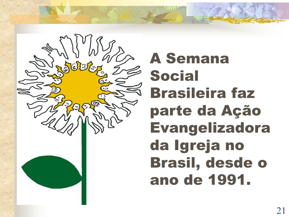 A Semana Social Brasileira faz parte da Ação Evangelizadora da Igreja no Brasil, desde o ano de 1991.