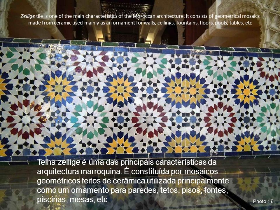 Zellige tile is one of the main characteristics of the Moroccan architecture. It consists of geometrical mosaics made from ceramic used mainly as an ornament for walls, ceilings, fountains, floors, pools, tables, etc