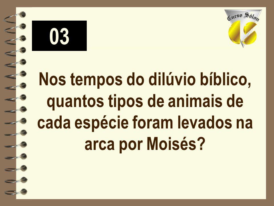 03 Nos tempos do dilúvio bíblico, quantos tipos de animais de cada espécie foram levados na arca por Moisés