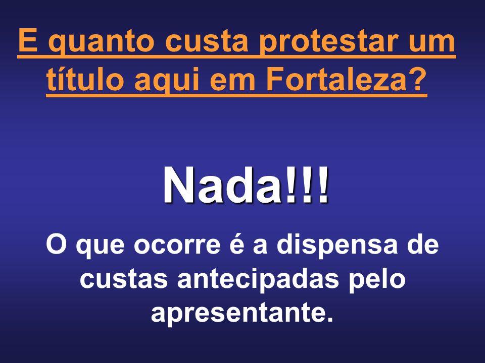 Nada!!! E quanto custa protestar um título aqui em Fortaleza