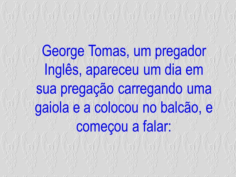 George Tomas, um pregador Inglês, apareceu um dia em sua pregação carregando uma gaiola e a colocou no balcão, e começou a falar: