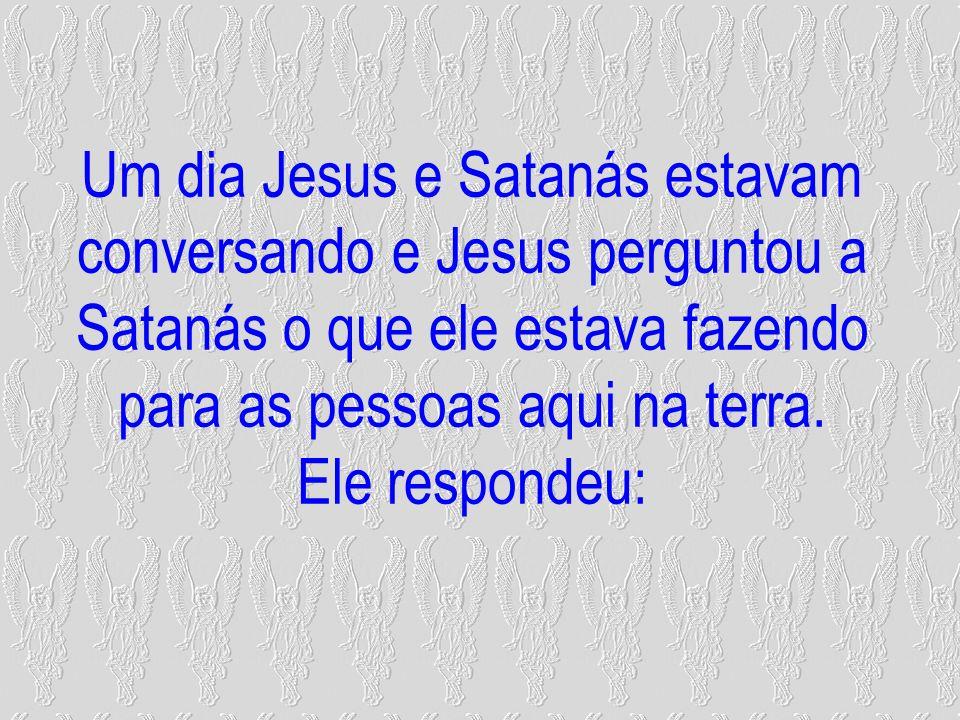 Um dia Jesus e Satanás estavam conversando e Jesus perguntou a Satanás o que ele estava fazendo para as pessoas aqui na terra.