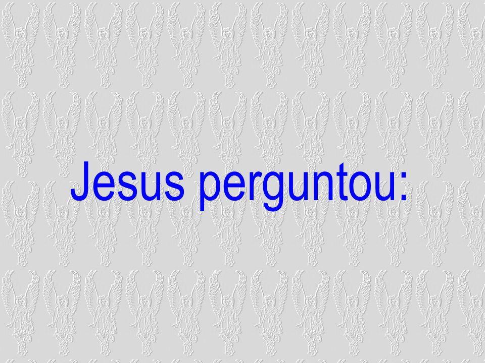 Jesus perguntou: