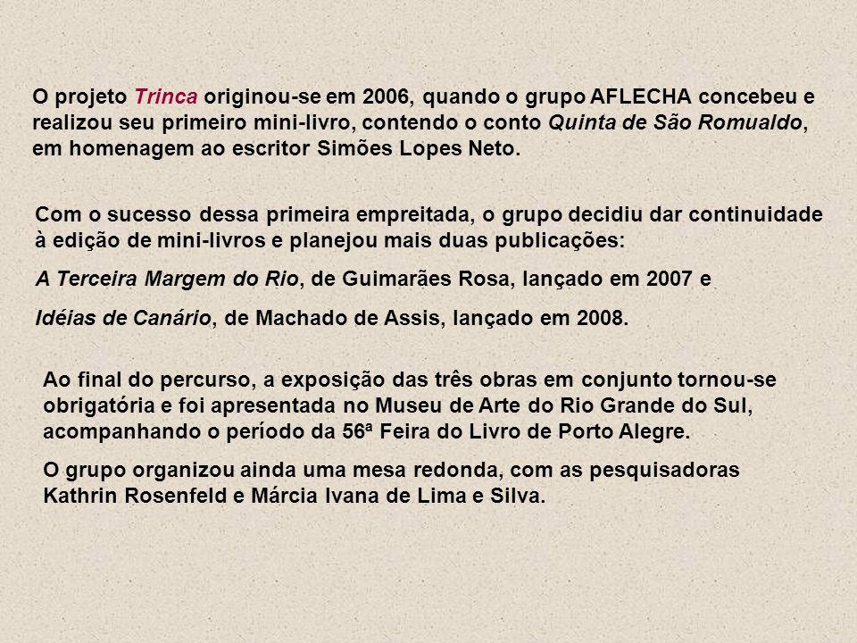 O projeto Trinca originou-se em 2006, quando o grupo AFLECHA concebeu e realizou seu primeiro mini-livro, contendo o conto Quinta de São Romualdo, em homenagem ao escritor Simões Lopes Neto.