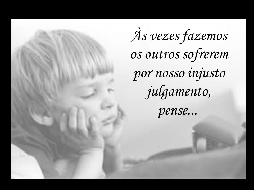 Às vezes fazemos os outros sofrerem por nosso injusto julgamento, pense...