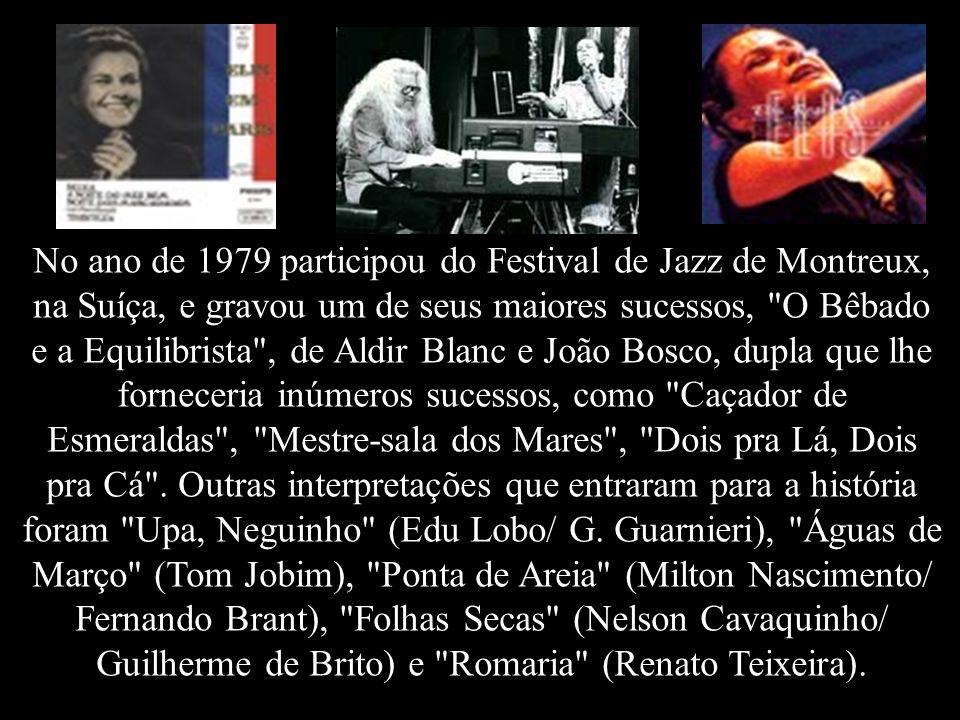 No ano de 1979 participou do Festival de Jazz de Montreux, na Suíça, e gravou um de seus maiores sucessos, O Bêbado e a Equilibrista , de Aldir Blanc e João Bosco, dupla que lhe forneceria inúmeros sucessos, como Caçador de Esmeraldas , Mestre-sala dos Mares , Dois pra Lá, Dois pra Cá .