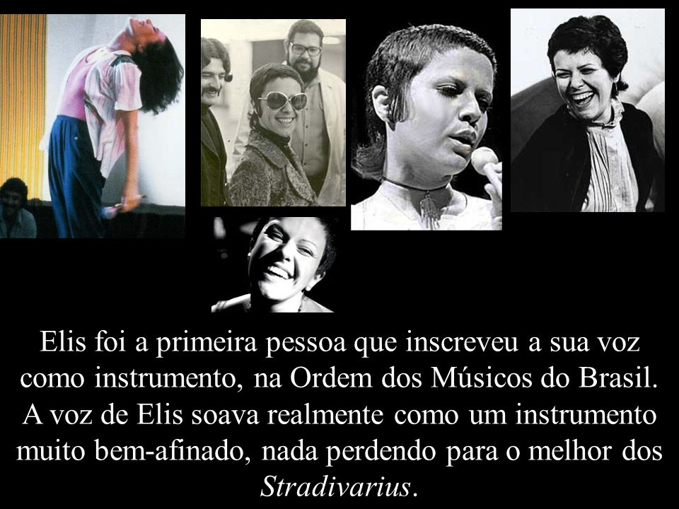 Elis foi a primeira pessoa que inscreveu a sua voz como instrumento, na Ordem dos Músicos do Brasil.