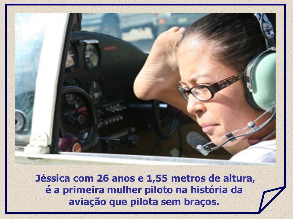 Jéssica com 26 anos e 1,55 metros de altura, é a primeira mulher piloto na história da aviação que pilota sem braços.