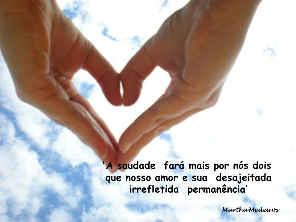 A saudade fará mais por nós dois que nosso amor e sua desajeitada