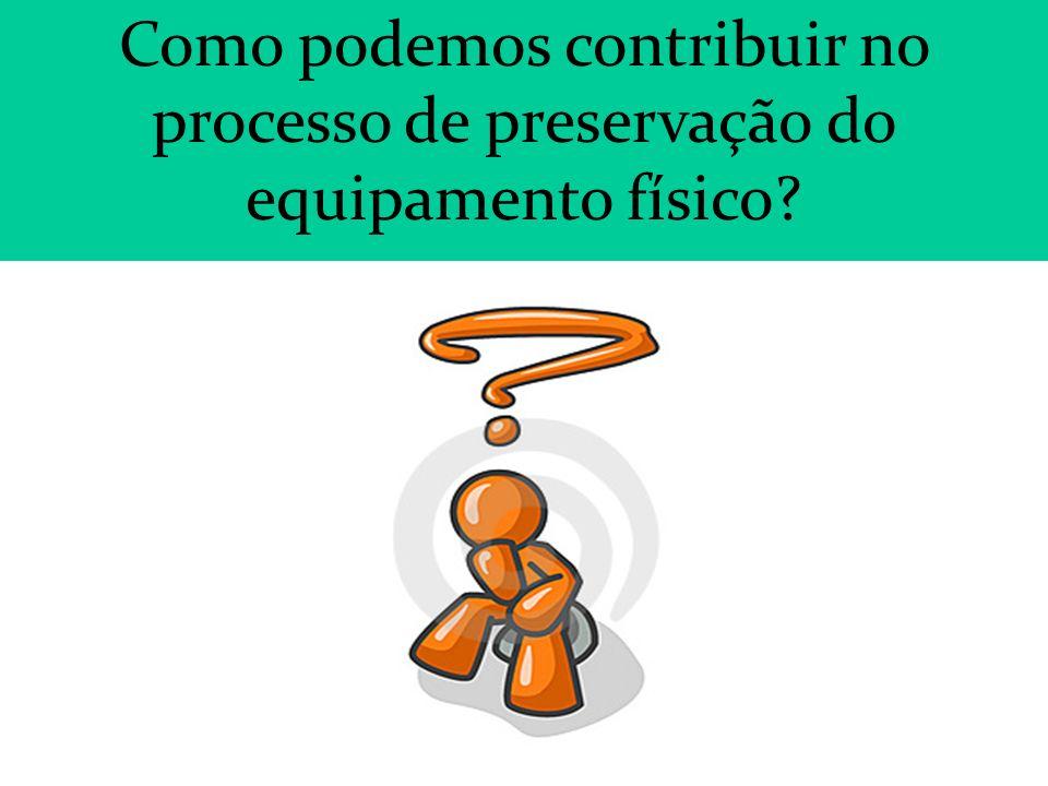 Como podemos contribuir no processo de preservação do equipamento físico
