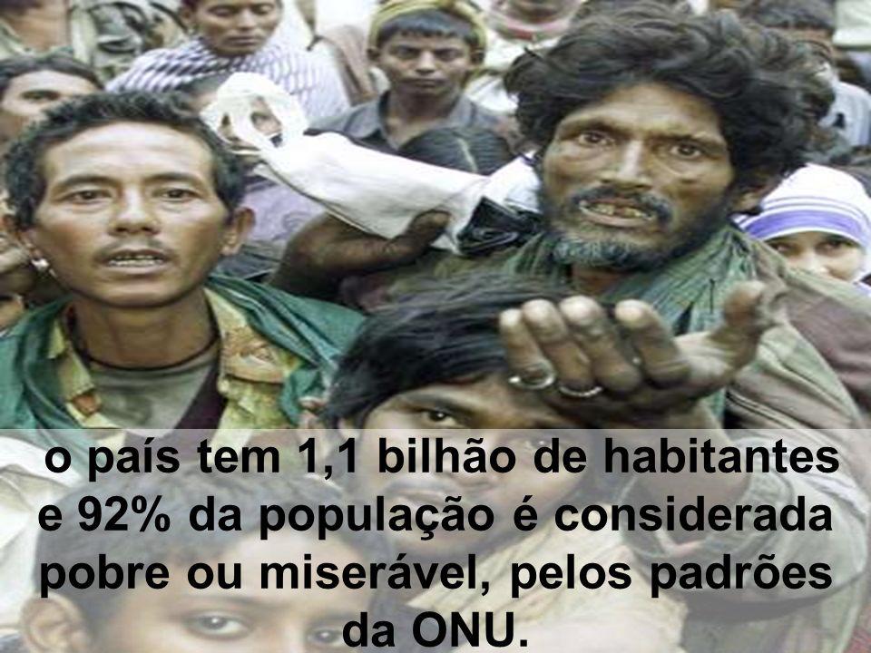 o país tem 1,1 bilhão de habitantes e 92% da população é considerada pobre ou miserável, pelos padrões da ONU.