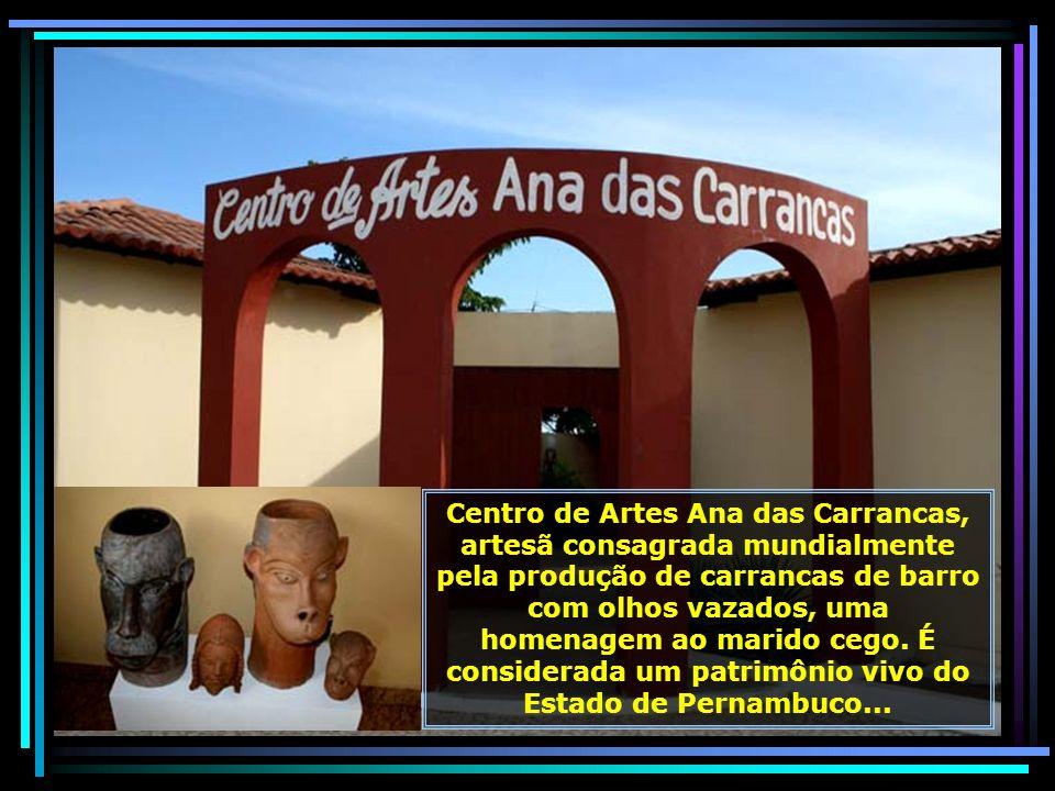 Centro de Artes Ana das Carrancas, artesã consagrada mundialmente pela produção de carrancas de barro com olhos vazados, uma homenagem ao marido cego. É considerada um patrimônio vivo do Estado de Pernambuco...