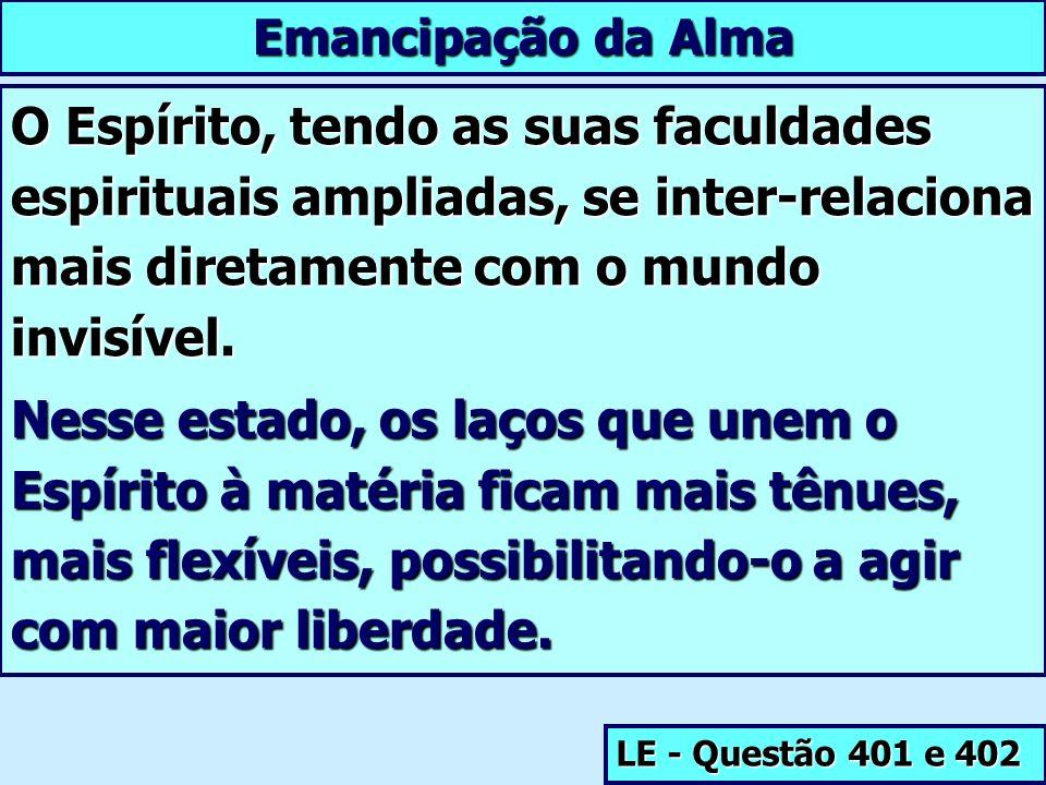 Emancipação da Alma O Espírito, tendo as suas faculdades espirituais ampliadas, se inter-relaciona mais diretamente com o mundo invisível.