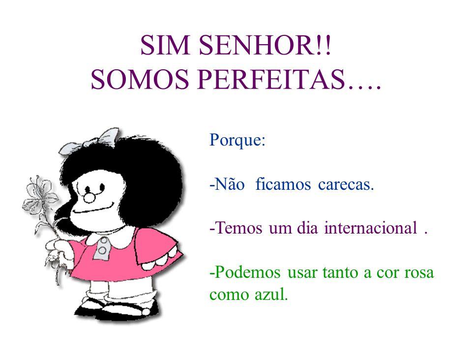 SIM SENHOR!! SOMOS PERFEITAS….