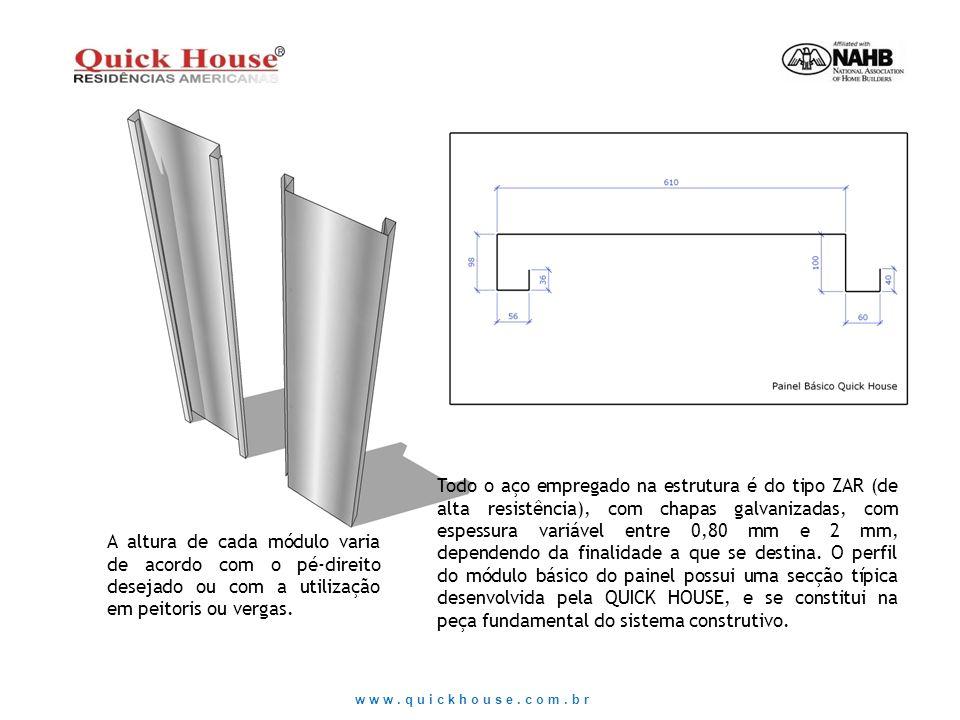 Todo o aço empregado na estrutura é do tipo ZAR (de alta resistência), com chapas galvanizadas, com espessura variável entre 0,80 mm e 2 mm, dependendo da finalidade a que se destina. O perfil do módulo básico do painel possui uma secção típica desenvolvida pela QUICK HOUSE, e se constitui na peça fundamental do sistema construtivo.